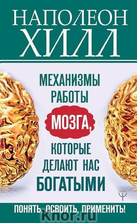 """Наполеон Хилл """"Механизмы работы мозга, которые делают нас богатыми. Понять, освоить, применить!"""" Серия """"Главный секрет притяжения денег"""""""