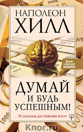 """Наполеон Хилл """"Думай и будь успешным! 15 способов достижения всего"""" Серия """"Думай и богатей!"""""""