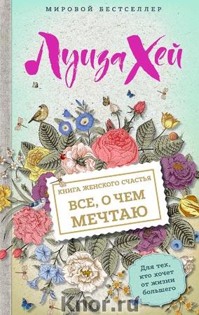 """Луиза Л. Хей """"Книга женского счастья. Все о чем мечтаю"""" Серия """"Бестселлеры"""""""