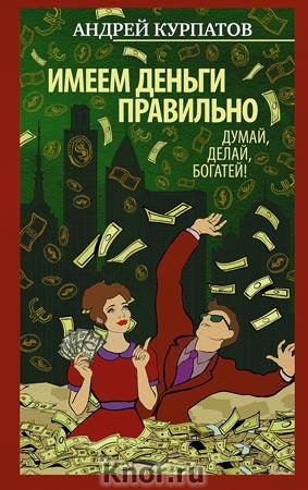 """Андрей Курпатов """"Имеем деньги правильно. Думай, делай, богатей!"""" Серия """"Принципы Курпатова"""""""