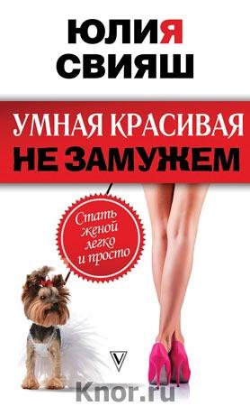 """Юлия Свияш """"Умная, красивая и не замужем: стать женой легко и просто"""" Серия """"Психология и здоровье от Свияша"""""""