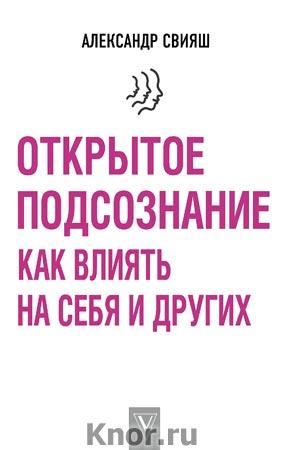 """Александр Свияш """"Открытое подсознание. Как влиять на себя и других"""" Серия """"Лучшие методики"""""""