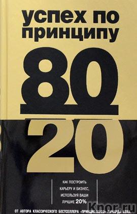 """Ричард Кох """"Успех по принципу 80/20. Как построить карьеру и бизнес, используя ваши лучшие 20%"""" Серия """"Психологический бестселлер"""""""