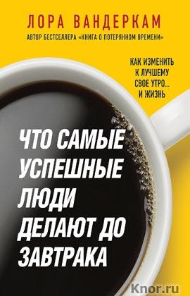 """Лора Вандеркам """"Что самые успешные люди делают до завтрака. Как изменить к лучшему свое утро... и жизнь"""" Серия """"Психологический бестселлер"""""""