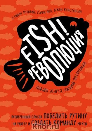 """Стивен Лундин и др. """"Fish!-революция. Проверенный способ победить рутину на работе и создать команду мечты"""" Серия """"Психологический бестселлер"""""""