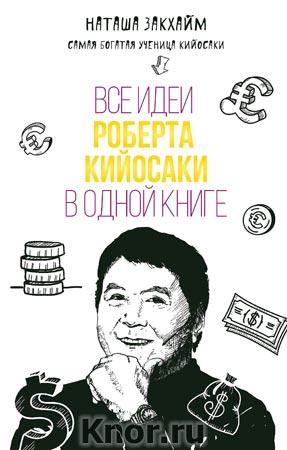 """Наташа Закхайм """"Все идеи Роберта Кийосаки в одной книге"""" Серия """"Бизнес. Лучший мировой опыт"""""""
