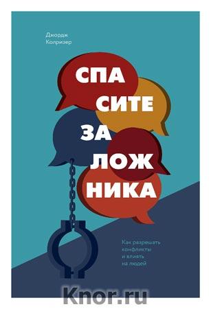 """Джордж Колризер """"Спасите заложника. Как разрешать конфликты и влиять на людей"""" Серия """"Личное развитие"""""""