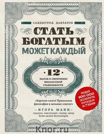 """Саидмурод Давлатов """"Стать богатым может каждый. 12 шагов к обретению финансовой стабильности"""" Серия """"Сам себе миллионер"""""""