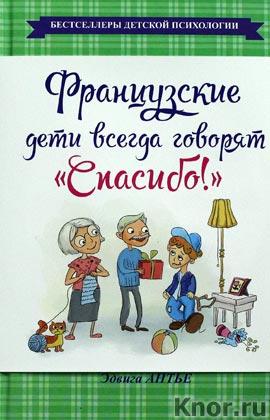 """Эдвига Антье """"Французские дети всегда говорят """"Спасибо!"""" Серия """"Бестселлеры детской психологии"""""""