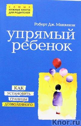 """Роберт Дж. Маккензи """"Упрямый ребенок: как установить границы дозволенного"""" Серия """"Психология. Самые нужные книги для родителей"""""""