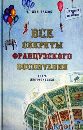 """Анн Бакюс """"Все секреты французского воспитания. Книга для родителей"""" Серия """"Психология. Les Enfants et Les Parents"""""""
