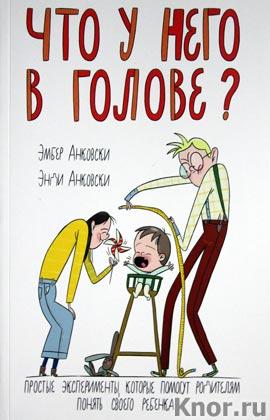 """Эмбер Анковски, Энди Анковски """"Что у него в голове? Простые эксперименты, которые помогут родителям понять их ребенка"""""""