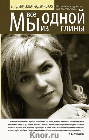 """Е.Т. Денисова-Радзинская """"Мы все из одной глины. Как преодолеть трудности, если ты необычный"""""""