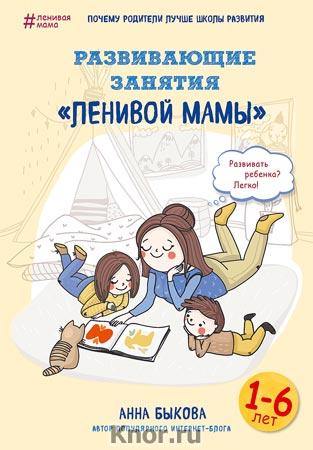 """Анна Быкова """"Развивающие занятия """"ленивой мамы"""" Серия """"Ленивая мама"""""""
