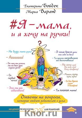 """Екатерина Бойдек, Мария Варанд """"#Я - мама, и я хочу на ручки! Ответы на вопросы, которые сводят родителей с ума"""" Серия """"Академия психологии для родителей"""""""