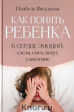 """Изабель Филльоза """"Как понять ребенка. В сердце эмоций: слезы, смех, испуг, удивление"""""""