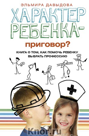 """Эльмира Давыдова """"Характер ребенка - приговор? Книга о том, как помочь ребенку выбрать профессию"""" Серия """"Психологические практики"""""""