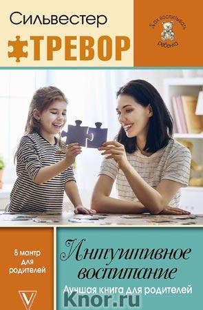 """Силвестер Тревор """"Интуитивное воспитание: лучшая книга для родителей"""" Серия """"Как воспитывать ребенка"""""""