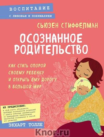 """Сьюзен Стиффелман """"Осознанное родительство. Как стать опорой своему ребенку и открыть ему дорогу в большой мир"""" Серия """"Психология. Воспитание с любовью и пониманием"""""""