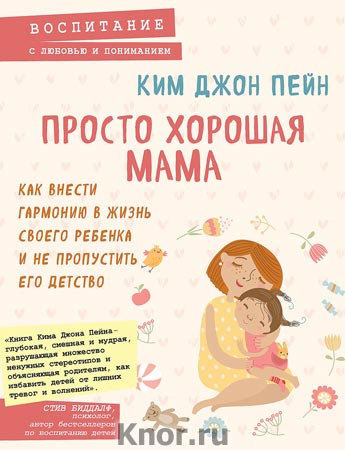 """Ким Джон Пейн """"Просто хорошая мама. Как внести гармонию в жизнь своего ребенка и не пропустить его детство"""" Серия """"Психология. Воспитание с любовью и пониманием"""""""