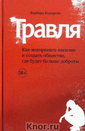 """Барбара Колорозо """"Травля. Как искоренить насилие и создать общество, где будет больше доброты"""""""