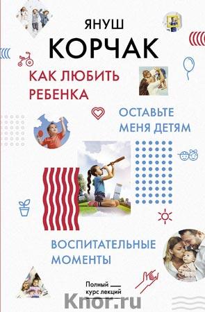 """Януш Корчак """"Как любить ребенка. Оставьте меня детям. Воспитательные моменты"""" Серия """"Полный курс лекций"""""""