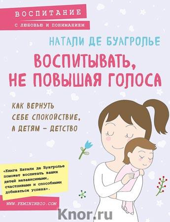 """Натали де Буагролье """"Воспитывать, не повышая голоса. Как вернуть себе спокойствие, а детям - детство"""" Серия """"Психология. Воспитание с любовью и пониманием"""""""