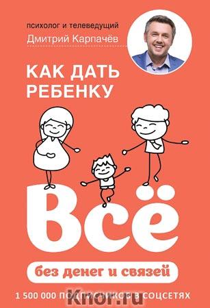 """Дмитрий Карпачев """"Как дать ребенку все без денег и связей"""" Серия """"Baby Boom! Лучшие книги для родителей"""""""