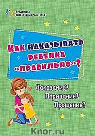 """И.С. Батова """"Как наказывать ребёнка """"правильно""""? Наказание? Порицание? Прощение?"""" Серия """"Библиотека современных родителей"""""""