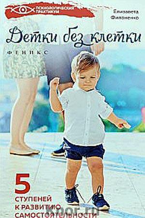 """Елизавета Филоненко """"Детки без клетки. 5 ступеней к развитию самостоятельности"""" Серия """"Психологический практикум"""""""