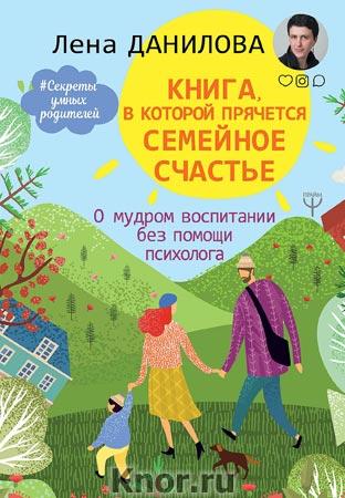 """Елена Данилова """"Книга, в которой прячется семейное счастье. О мудром воспитании без помощи психолога"""" Серия """"Секреты умных родителей"""""""