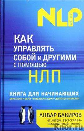 """Анвар Бакиров """"Как управлять собой и другими с помощью НЛП. Книга для начинающих"""" Серия """"НЛП - мастер"""""""