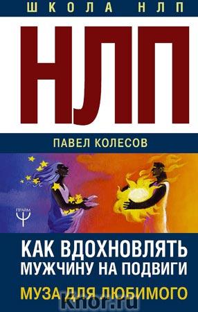 "Павел Колесов ""НЛП: Муза для любимого. Как вдохновлять мужчину на подвиги"" Серия ""Школа НЛП"""
