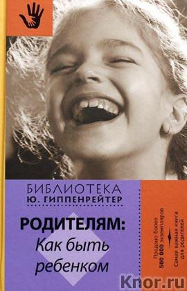 """Юлия Гиппенрейтер """"Родителям: как быть ребенком"""" Серия """"Библиотека Ю.Б. Гиппенрейтер"""""""