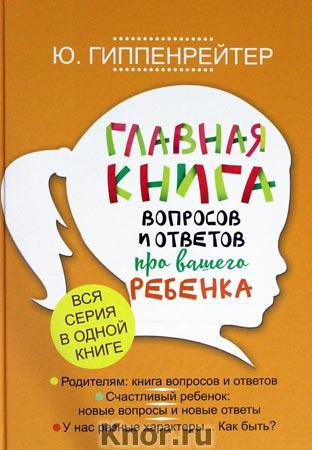 """Юлия Гиппенрейтер """"Главная книга вопросов и ответов про вашего ребенка"""""""