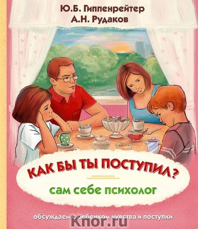 """Ю.Б. Гиппенрейтер, А.Н. Рудаков """"Как бы ты поступил? Сам себе психолог"""" Серия """"Психология для детей"""""""