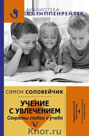"""Симон Соловейчик """"Учение с увлечением. Как сделать так, чтобы ребенок полюбил учиться"""" Серия """"Библиотека Ю.Б. Гиппенрейтер"""""""