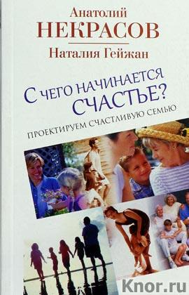 """Анатолий Некрасов, Наталия Гейжан """"С чего начинается счастье. Проектируем счастливую семью"""""""