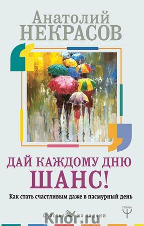 """Анатолий Некрасов """"Дай каждому дню шанс! #Как стать счастливым даже в пасмурный день"""" Серия """"Счастье на ладони"""""""