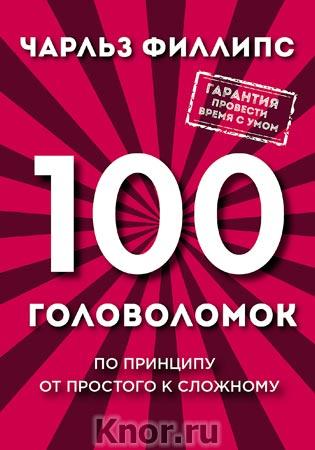 """Чарльз Филлипс """"100 головоломок от простого к сложному"""" Серия """"Психология. Мозговой штурм"""""""