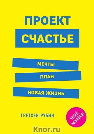 """Гретхен Рубин """"Проект Счастье. Мечты. План. Новая жизнь"""" Серия """"Выбор редакции. Читай, меняйся!"""""""