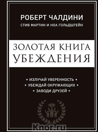 """Роберт Чалдини """"Золотая книга убеждения. Излучай уверенность, убеждай окружающих, заводи друзей"""" Серия """"Психология влияния"""""""