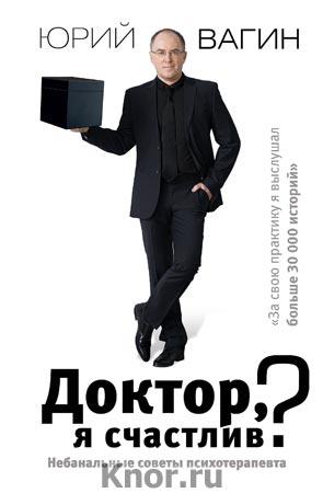 """Юрий Вагин """"Доктор, я счастлив? Небанальные советы психотерапевта"""" Серия """"Доктор Вагин"""""""