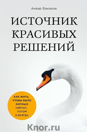 """Анвар Бакиров """"Источник красивых решений. Как жить, чтобы было хорошо сейчас, потом и всегда (оформление 1)"""" Серия """"Психология общения"""""""