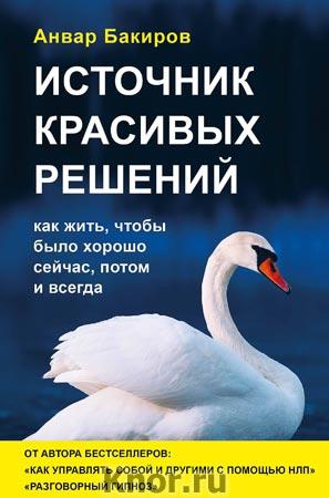 """Анвар Бакиров """"Источник красивых решений. Как жить, чтобы было хорошо сейчас, потом и всегда (оформление 2)"""" Серия """"Психология общения"""""""