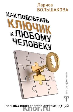 """Лариса Большакова """"Как подобрать ключик к любому человеку. Большая книга советов и рекомендаций"""" Серия """"PsychologyKnowHow"""""""