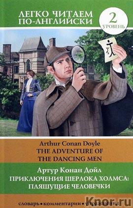 """Артур Конан Дойл """"Приключения Шерлока Холмса: Пляшущие человечки = The Adventure of the Dancing Men"""" Серия """"Легко читаем по-английски"""""""