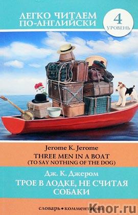 """Джером К. Джером """"Трое в лодке, не считая собаки. Уровень 4"""" Серия """"Легко читаем по-английски"""""""