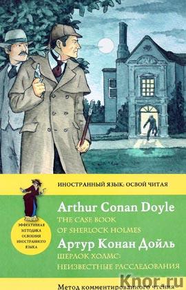 """Артур Конан Дойл """"Шерлок Холмс: Неизвестные расследования = The Case Book of Sherlock Holmes. Метод комментированного чтения"""" Серия """"Иностранный язык: освой читая"""""""