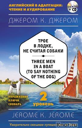 """Джером К. Джером """"Трое в лодке, не считая собаки = Three Men in a Boat (to say Nothing of the Dog) (+ CD-диск). 2-й уровень"""" Серия """"Английский в адаптации: чтение и аудирование"""""""
